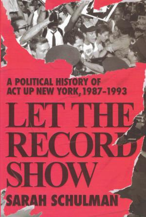 Let the Record Show: A Political History of ACT UP New York, 1987-1993 - cover image